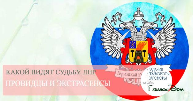 Что же ждет Луганскую Народную Республику по мнению провидцев?
