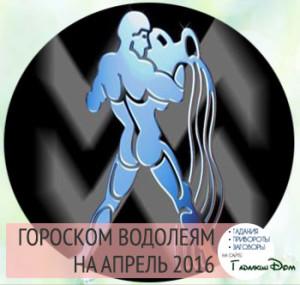 Гороскоп на апрель 2016 года Водолей мужчина