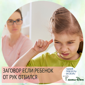 Белый заговор если ребенок отбился от рук вернет мир и покой в семью.